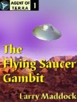 Agent of T.E.R.R.A. #1: The Flying Saucer Gambit by Larry Maddock book cover