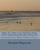 How To Take Care Of Your Fish Tank Aquarium Quickly & Easily! by Randall Magwood book cover