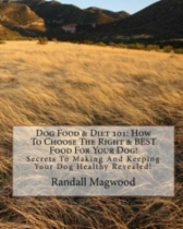 Dog Food & Diet 101: How To Choose The Right & BEST Food For Your Dog! by Randall Magwood book cover