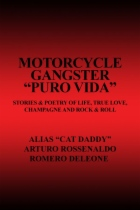 "Motorcycle Gangster ""PURO VIDA"": Stories & Poetry of Life, True Love, Champagne and Rock & Roll by Arturo Rossenaldo Romero Deleone aka"